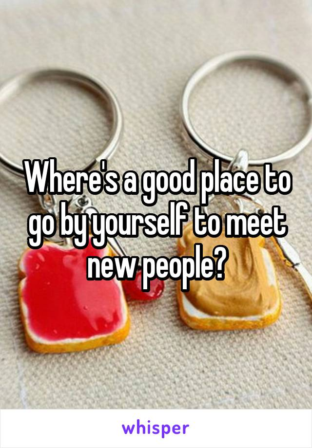 Where's a good place to go by yourself to meet new people?