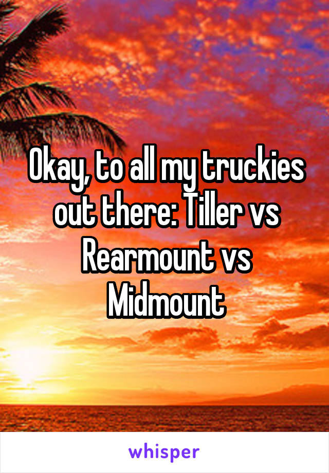 Okay, to all my truckies out there: Tiller vs Rearmount vs Midmount