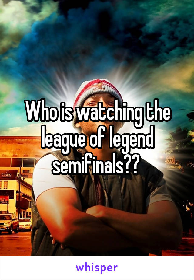 Who is watching the league of legend semifinals??