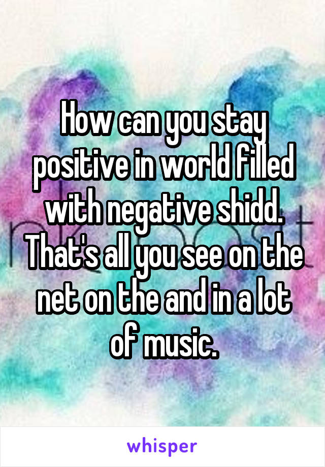 How can you stay positive in world filled with negative shidd. That's all you see on the net on the and in a lot of music.
