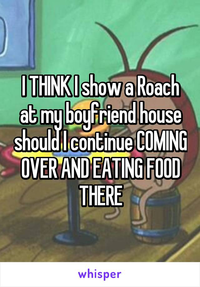 I THINK I show a Roach at my boyfriend house should I continue COMING OVER AND EATING FOOD THERE