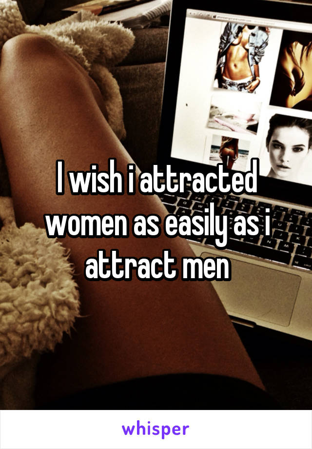 I wish i attracted women as easily as i attract men