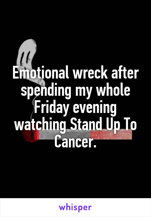 Emotional wreck after spending my whole Friday evening watching Stand Up To Cancer.