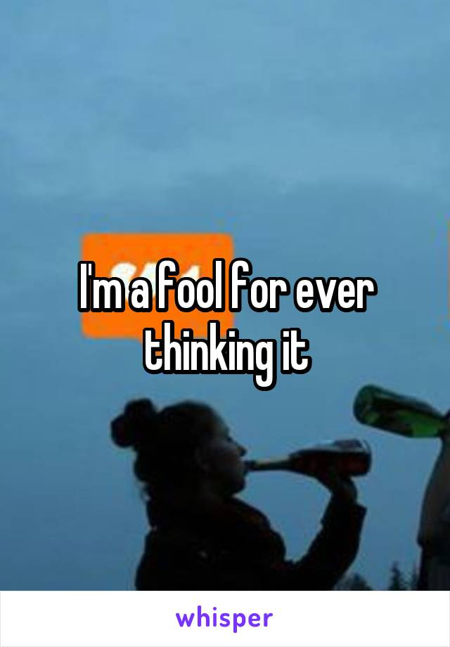 I'm a fool for ever thinking it
