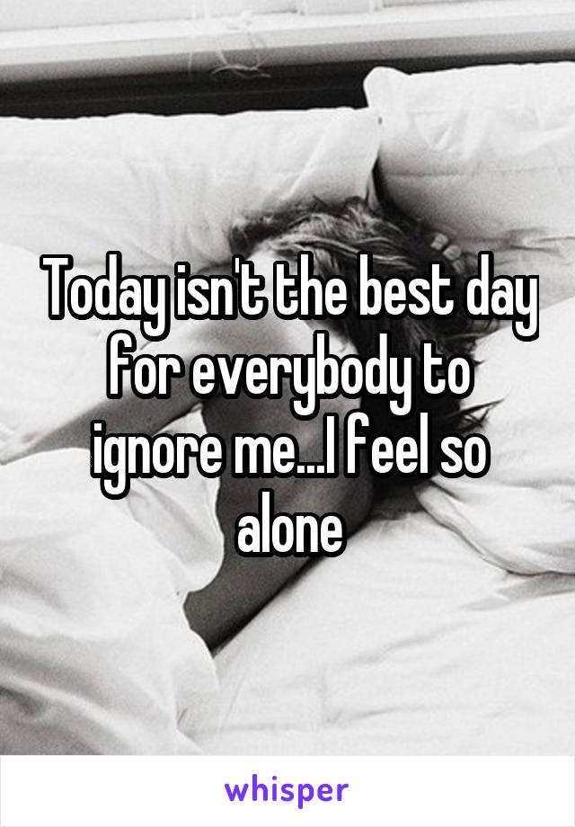 Today isn't the best day for everybody to ignore me...I feel so alone