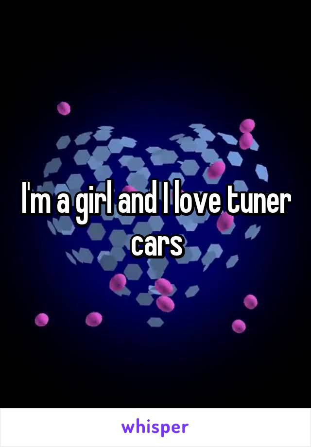 I'm a girl and I love tuner cars