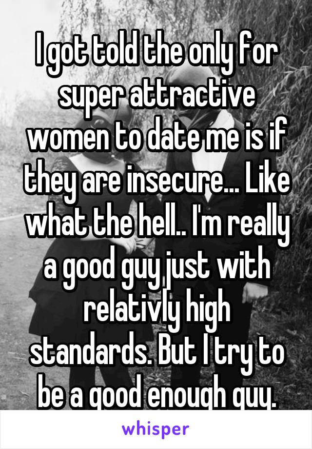I got told the only for super attractive women to date me is if they are insecure... Like what the hell.. I'm really a good guy just with relativly high standards. But I try to be a good enough guy.