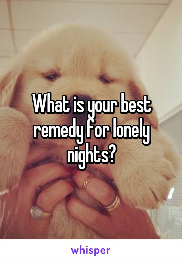 What is your best remedy for lonely nights?