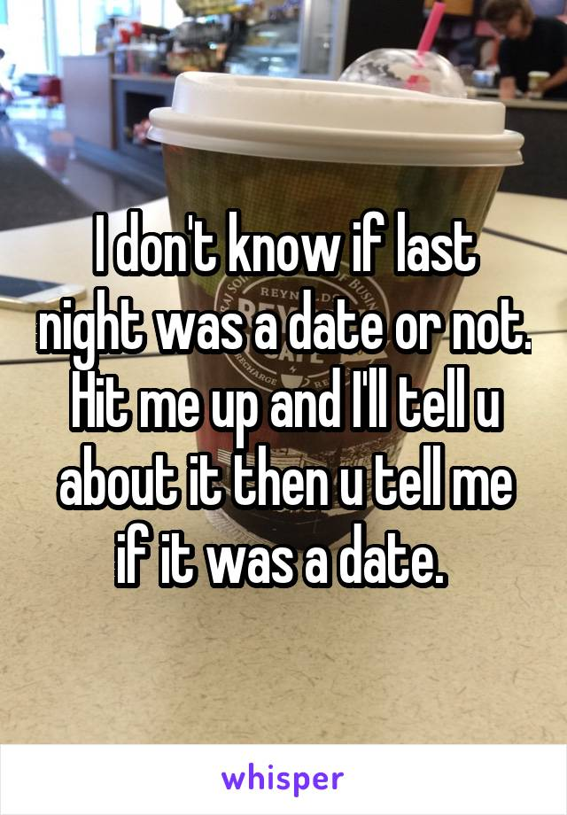 I don't know if last night was a date or not. Hit me up and I'll tell u about it then u tell me if it was a date.