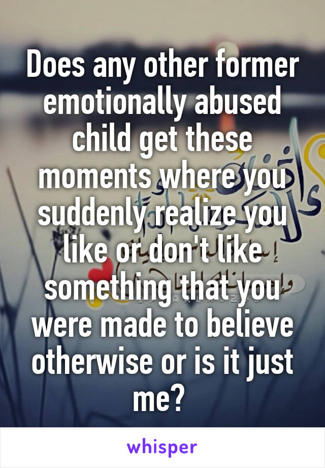 Does any other former emotionally abused child get these moments where you suddenly realize you like or don't like something that you were made to believe otherwise or is it just me?