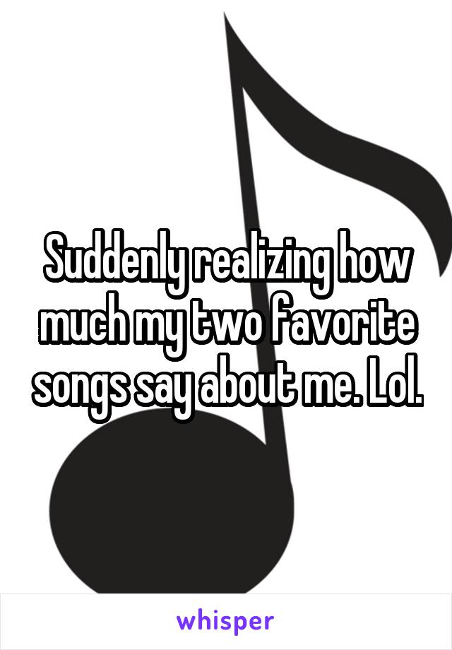Suddenly realizing how much my two favorite songs say about me. Lol.
