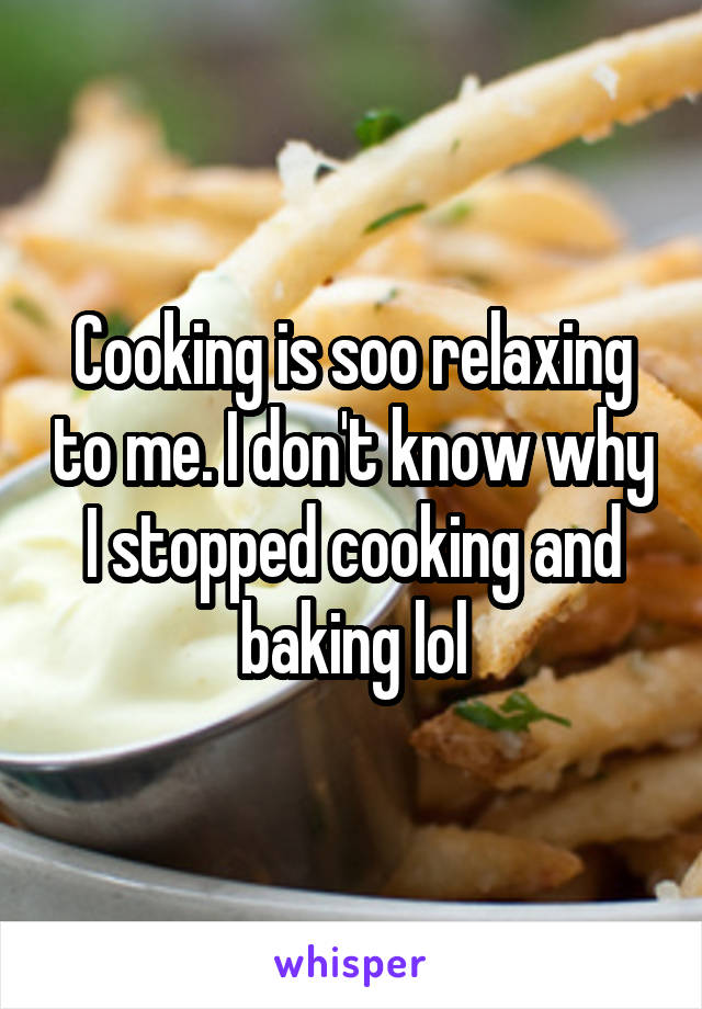 Cooking is soo relaxing to me. I don't know why I stopped cooking and baking lol