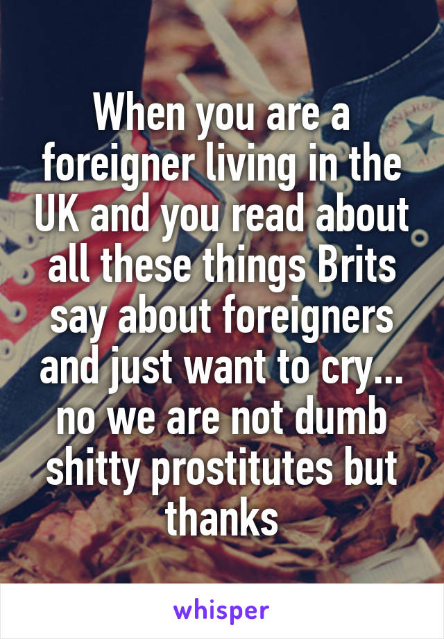 When you are a foreigner living in the UK and you read about all these things Brits say about foreigners and just want to cry... no we are not dumb shitty prostitutes but thanks