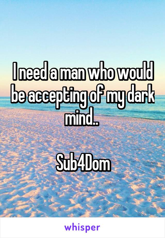 I need a man who would be accepting of my dark mind..   Sub4Dom