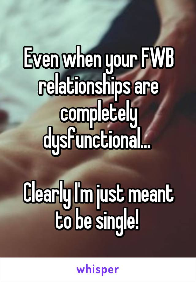 Even when your FWB relationships are completely dysfunctional...   Clearly I'm just meant to be single!