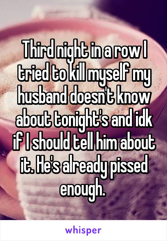 Third night in a row I tried to kill myself my husband doesn't know about tonight's and idk if I should tell him about it. He's already pissed enough.