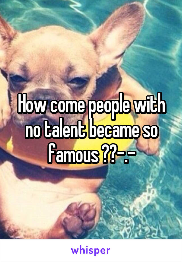 How come people with no talent became so famous ??-.-