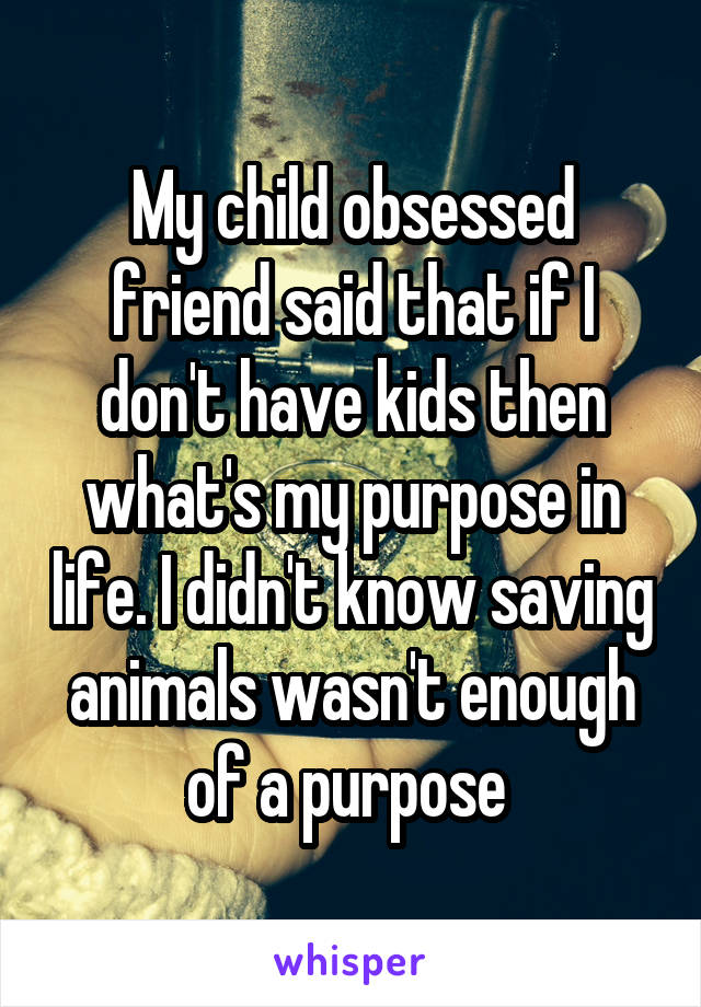 My child obsessed friend said that if I don't have kids then what's my purpose in life. I didn't know saving animals wasn't enough of a purpose
