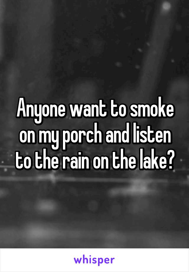 Anyone want to smoke on my porch and listen to the rain on the lake?