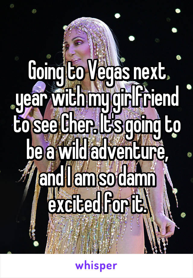Going to Vegas next year with my girlfriend to see Cher. It's going to be a wild adventure, and I am so damn excited for it.
