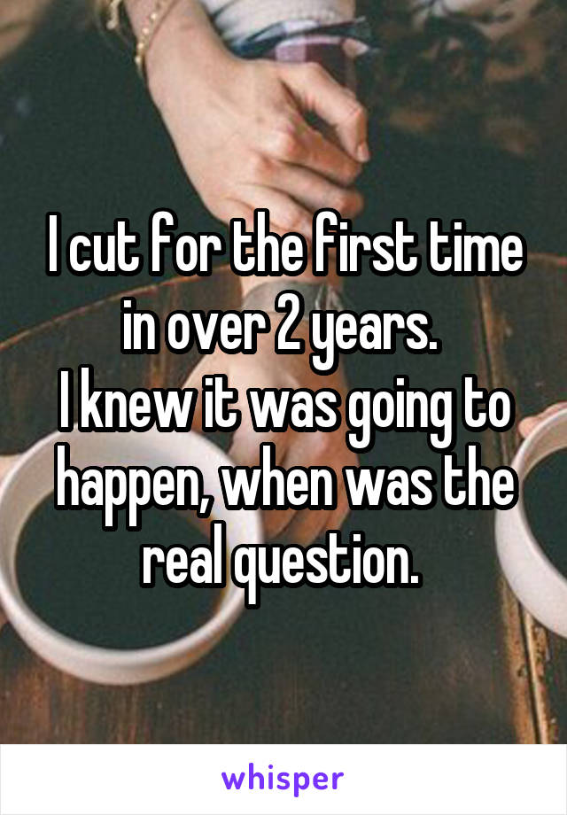 I cut for the first time in over 2 years.  I knew it was going to happen, when was the real question.