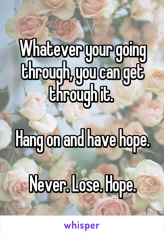 Whatever your going through, you can get through it.   Hang on and have hope.  Never. Lose. Hope.