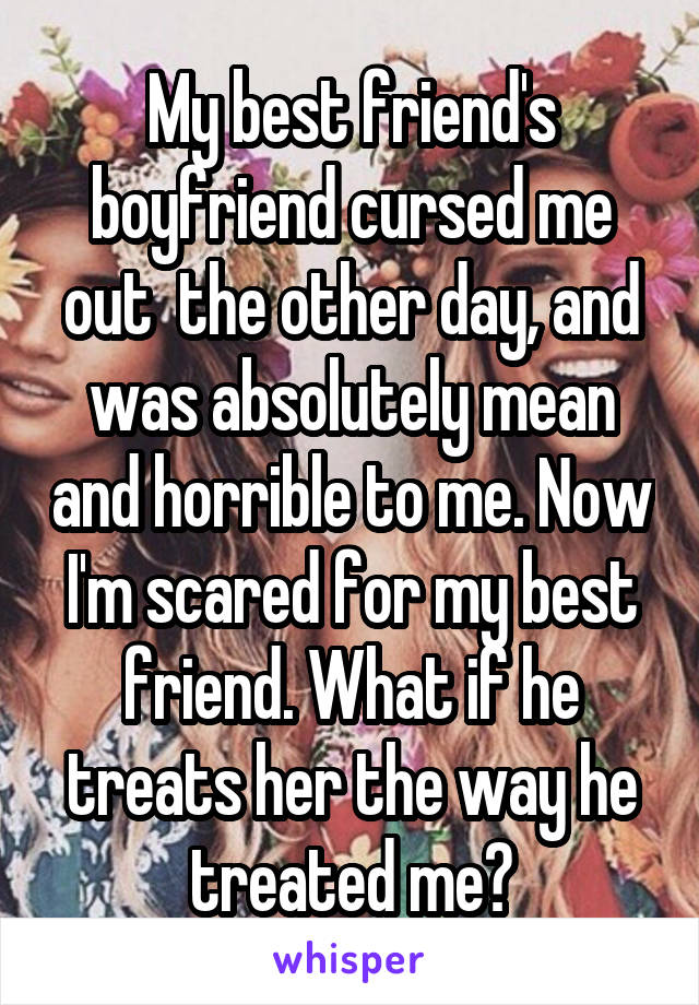 My best friend's boyfriend cursed me out  the other day, and was absolutely mean and horrible to me. Now I'm scared for my best friend. What if he treats her the way he treated me?