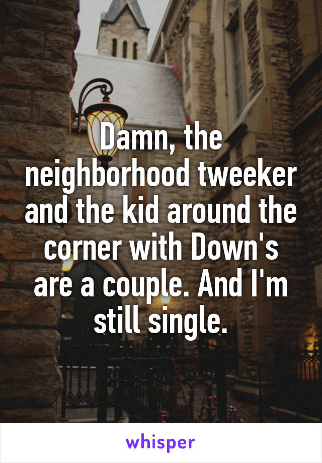 Damn, the neighborhood tweeker and the kid around the corner with Down's are a couple. And I'm still single.
