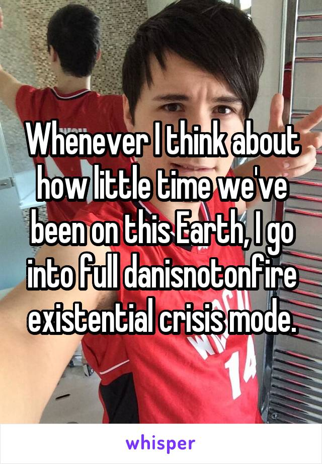 Whenever I think about how little time we've been on this Earth, I go into full danisnotonfire existential crisis mode.