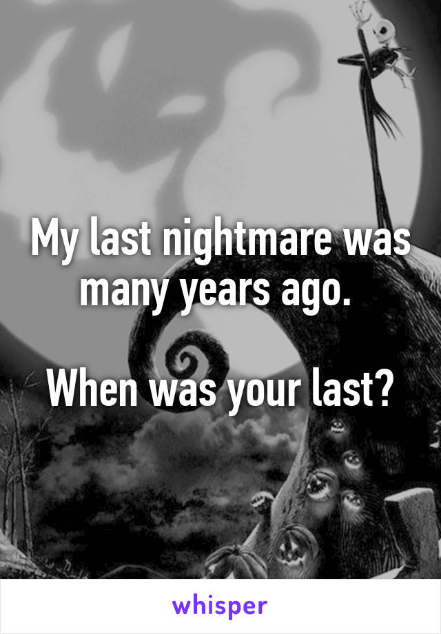 My last nightmare was many years ago.   When was your last?