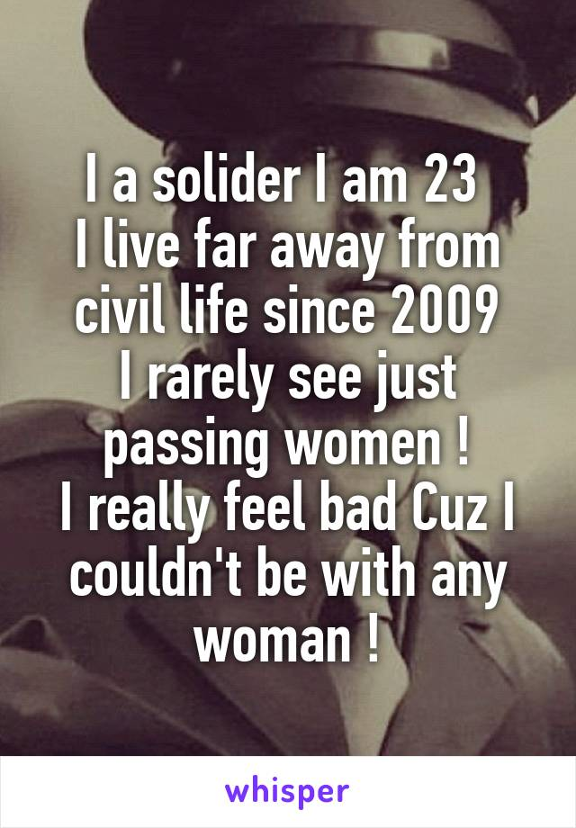 I a solider I am 23  I live far away from civil life since 2009 I rarely see just passing women ! I really feel bad Cuz I couldn't be with any woman !