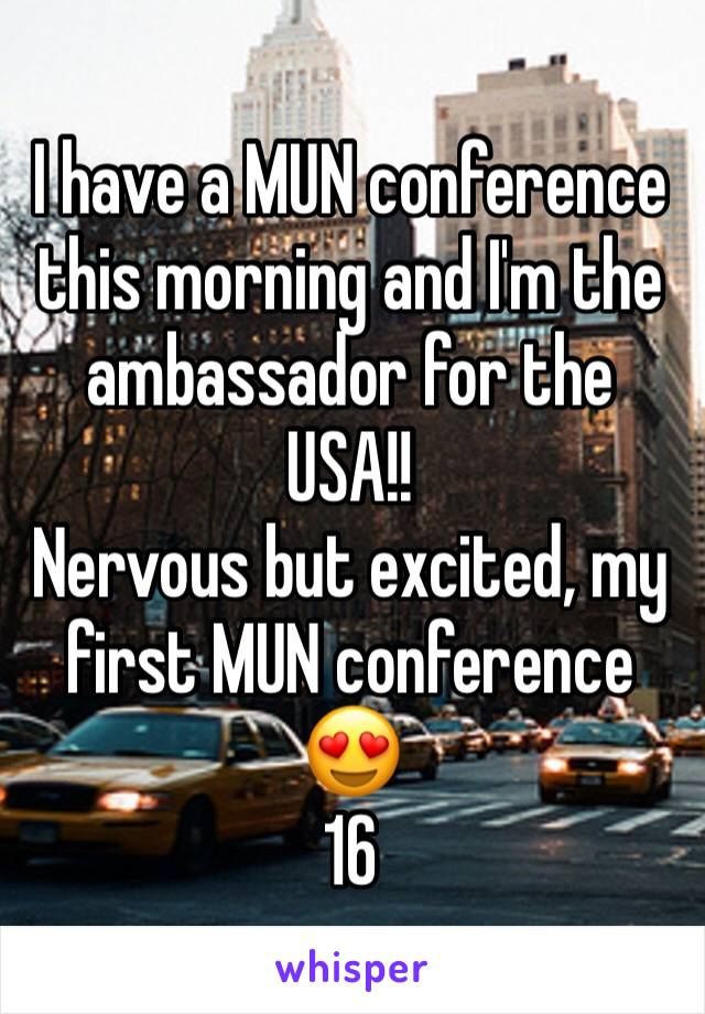 I have a MUN conference this morning and I'm the ambassador for the USA!!  Nervous but excited, my first MUN conference 😍 16
