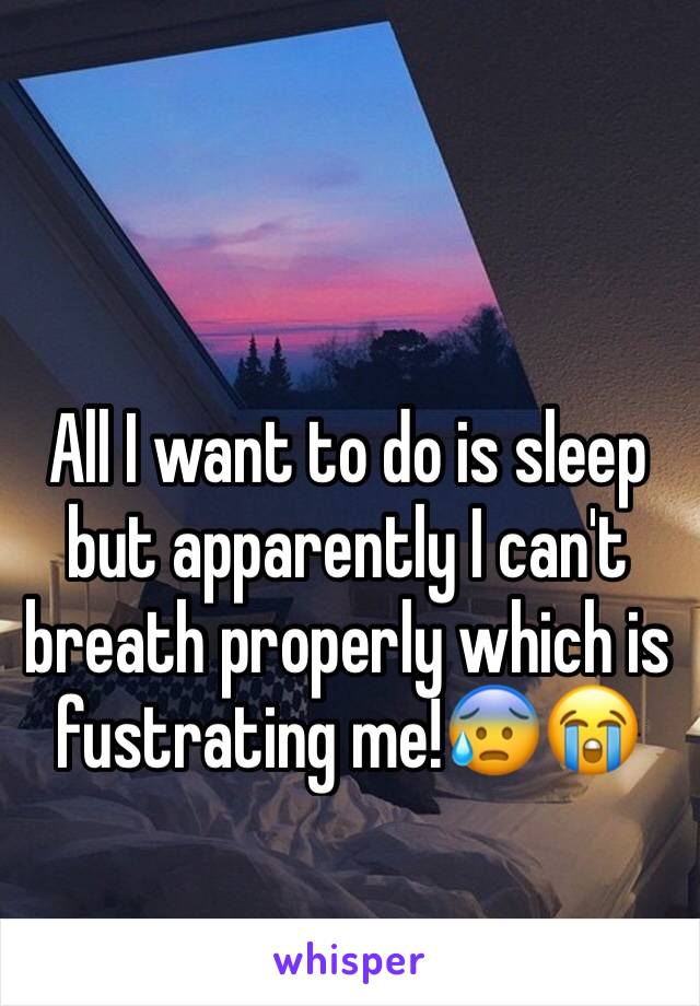 All I want to do is sleep but apparently I can't breath properly which is fustrating me!😰😭
