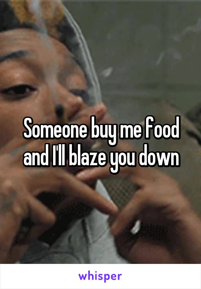 Someone buy me food and I'll blaze you down