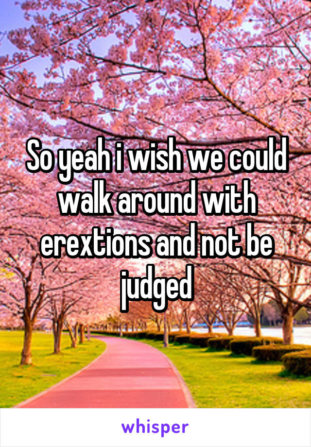So yeah i wish we could walk around with erextions and not be judged