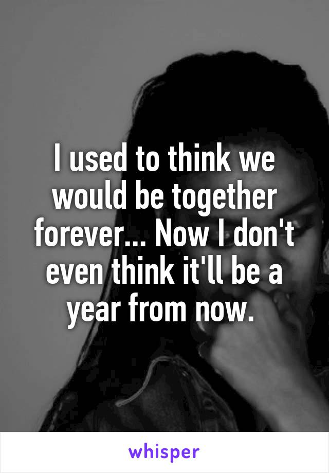 I used to think we would be together forever... Now I don't even think it'll be a year from now.