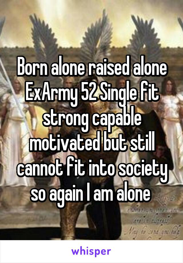 Born alone raised alone ExArmy 52 Single fit strong capable motivated but still cannot fit into society so again I am alone
