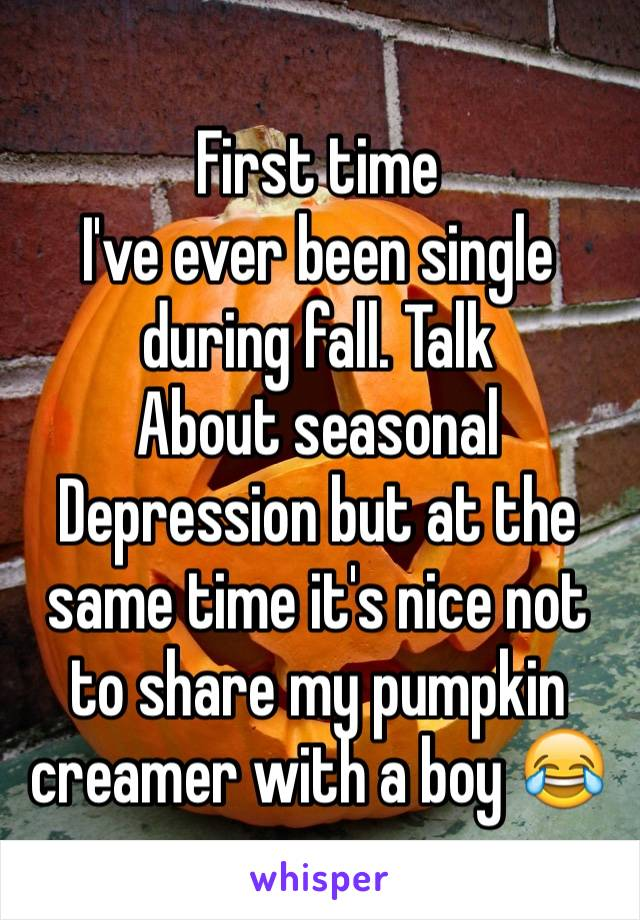 First time I've ever been single during fall. Talk About seasonal Depression but at the same time it's nice not to share my pumpkin creamer with a boy 😂
