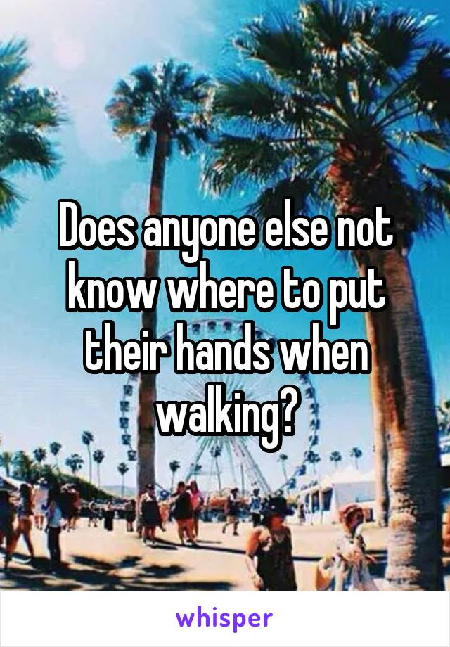 Does anyone else not know where to put their hands when walking?
