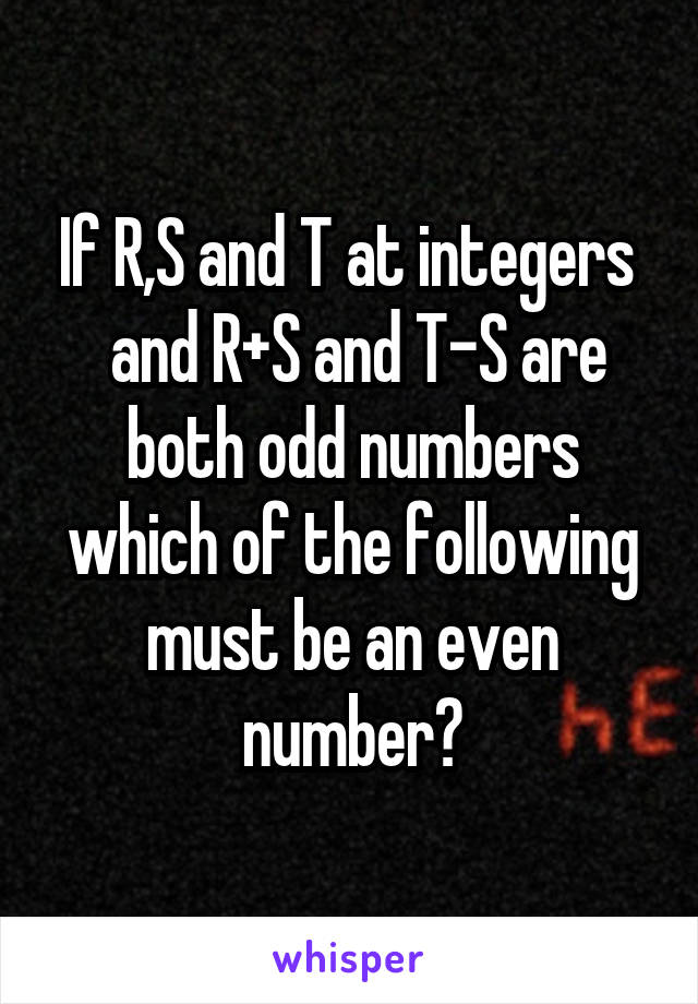 If R,S and T at integers   and R+S and T-S are both odd numbers which of the following must be an even number?