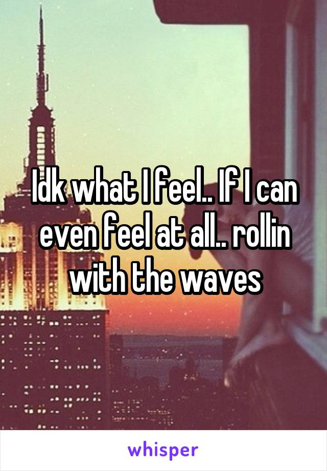 Idk what I feel.. If I can even feel at all.. rollin with the waves
