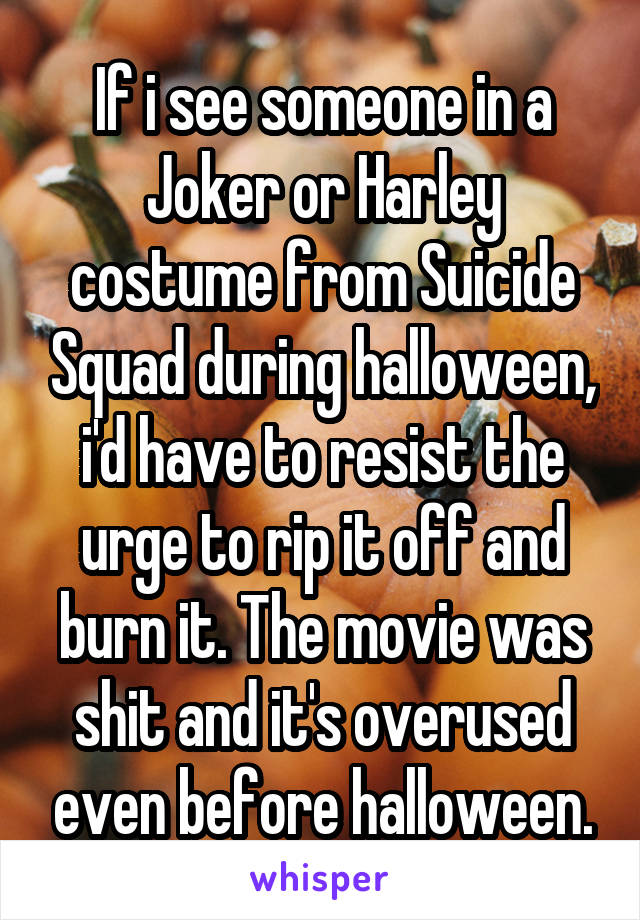 If i see someone in a Joker or Harley costume from Suicide Squad during halloween, i'd have to resist the urge to rip it off and burn it. The movie was shit and it's overused even before halloween.
