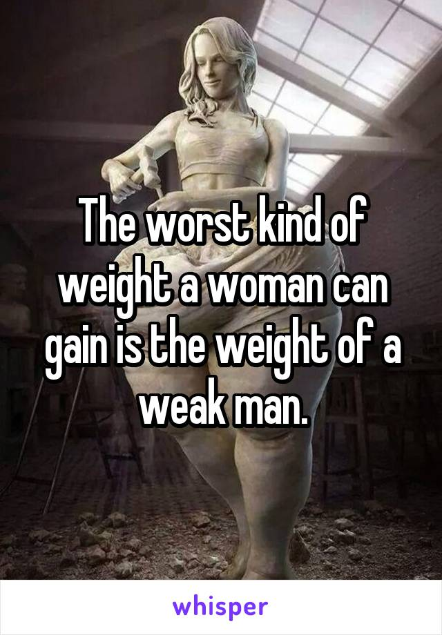 The worst kind of weight a woman can gain is the weight of a weak man.