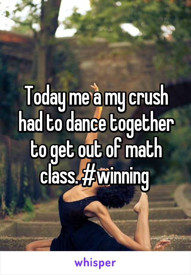 Today me a my crush had to dance together to get out of math class. #winning