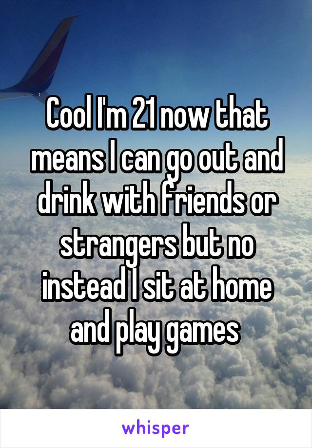 Cool I'm 21 now that means I can go out and drink with friends or strangers but no instead I sit at home and play games