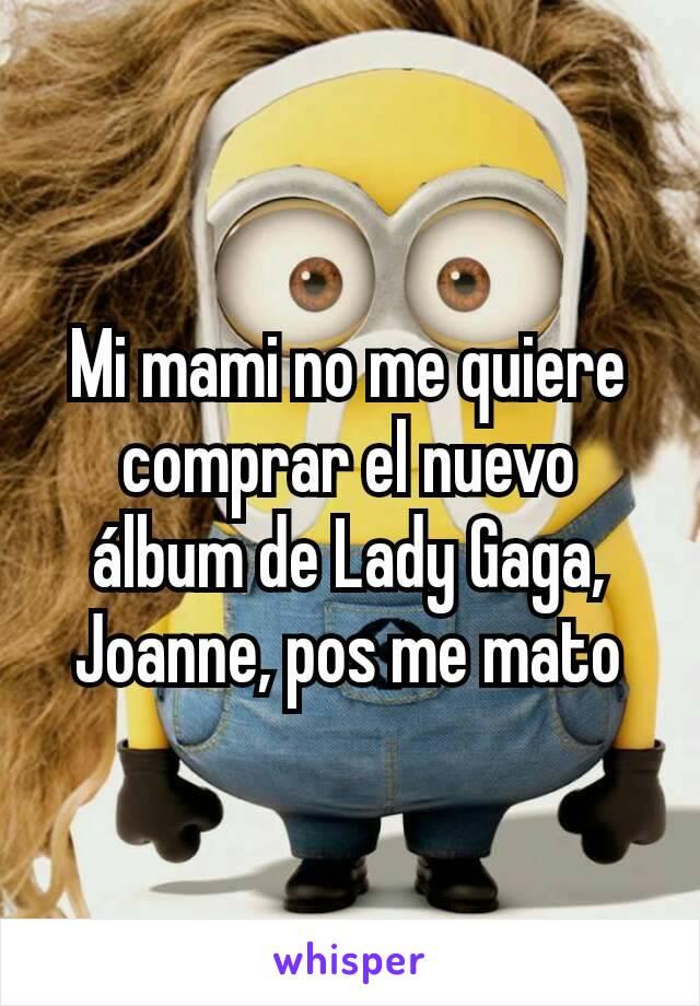 Mi mami no me quiere comprar el nuevo álbum de Lady Gaga, Joanne, pos me mato