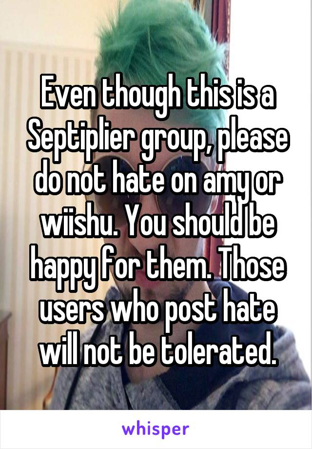 Even though this is a Septiplier group, please do not hate on amy or wiishu. You should be happy for them. Those users who post hate will not be tolerated.