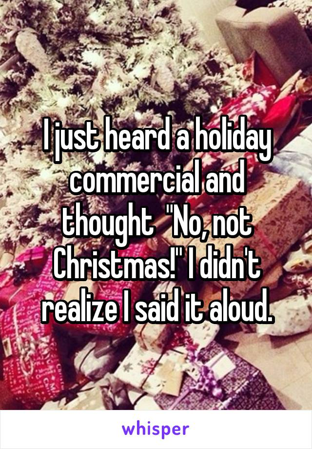 """I just heard a holiday commercial and thought  """"No, not Christmas!"""" I didn't realize I said it aloud."""