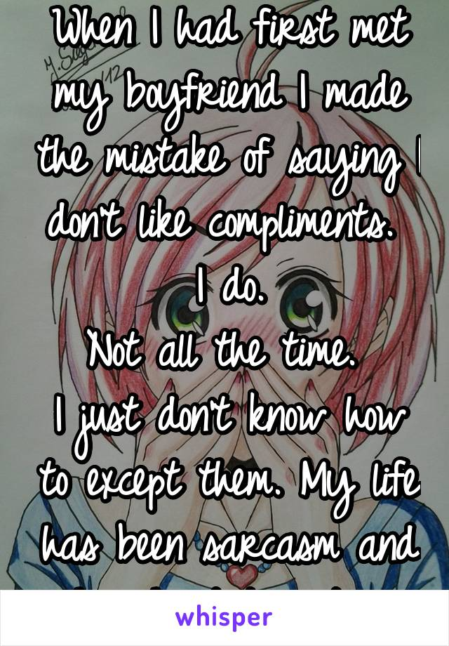 When I had first met my boyfriend I made the mistake of saying I don't like compliments.  I do. Not all the time.  I just don't know how to except them. My life has been sarcasm and harsh statements.