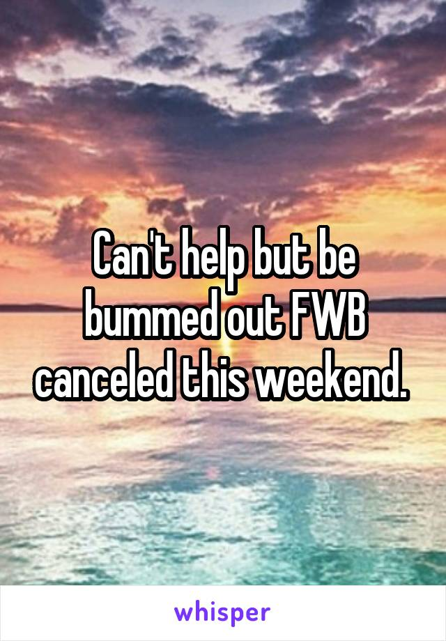 Can't help but be bummed out FWB canceled this weekend.